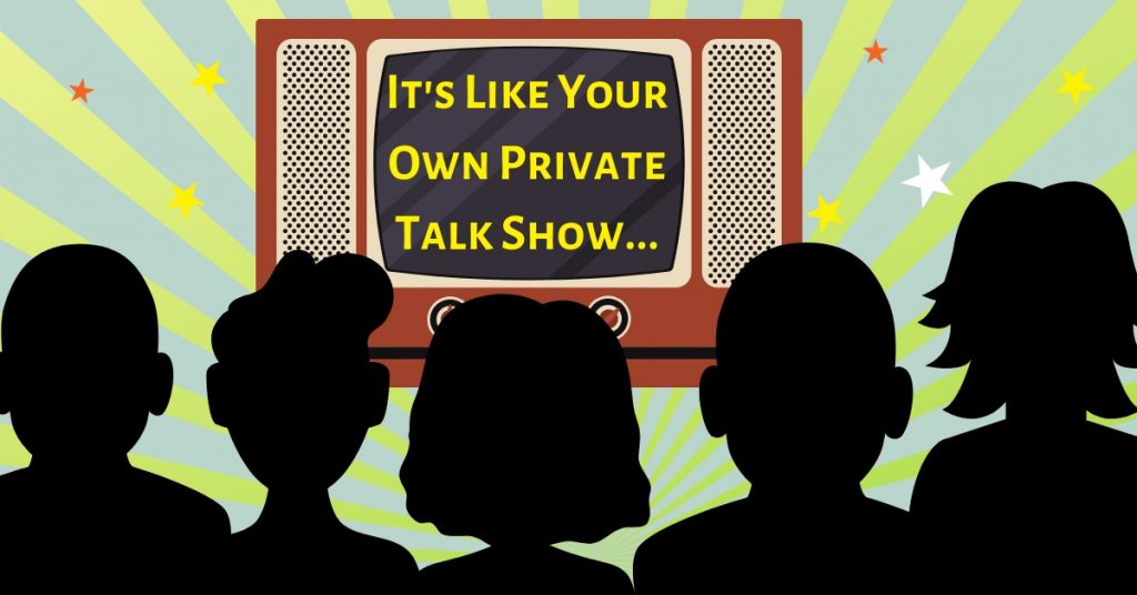 It's Like Your Own Private Talk Show...
